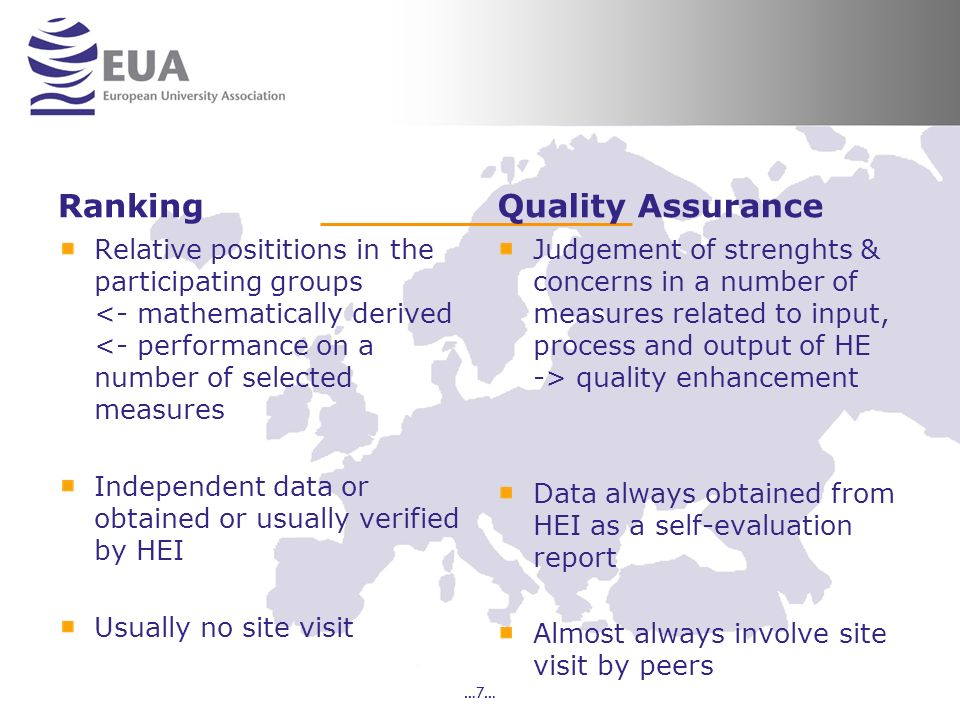 Ranking Relative posititions in the participating groups <- mathematically derived <- performance on a number of selected measures Independent data or obtained or usually verified by HEI Usually no site visit Quality Assurance Judgement of strenghts & concerns in a number of measures related to input, process and output of HE -> quality enhancement Data always obtained from HEI as a self-evaluation report Almost always involve site visit by peers …7…