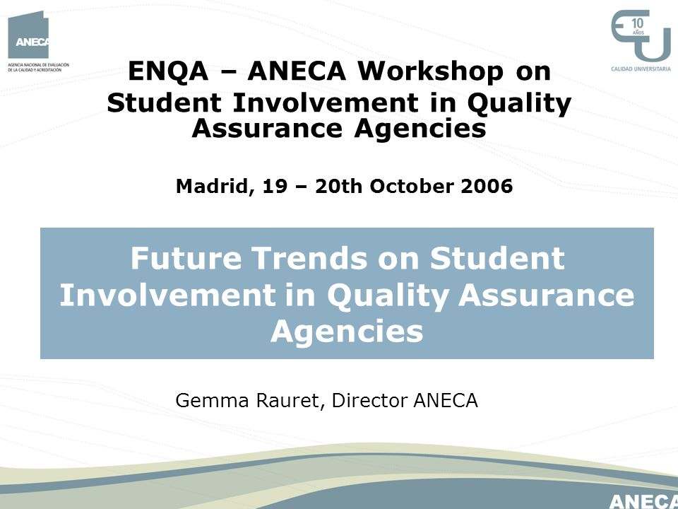 ENQA – ANECA Workshop on Student Involvement in Quality Assurance Agencies Madrid, 19 – 20th October 2006 Future Trends on Student Involvement in Qual