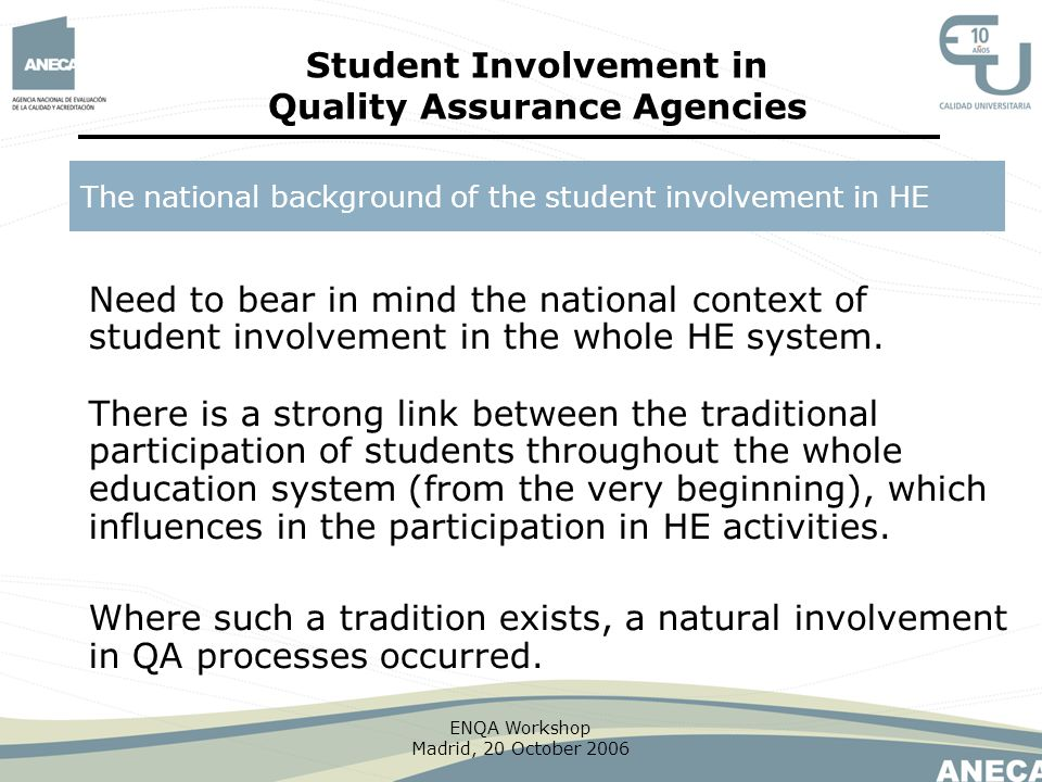 ENQA Workshop Madrid, 20 October 2006 Need to bear in mind the national context of student involvement in the whole HE system. There is a strong link