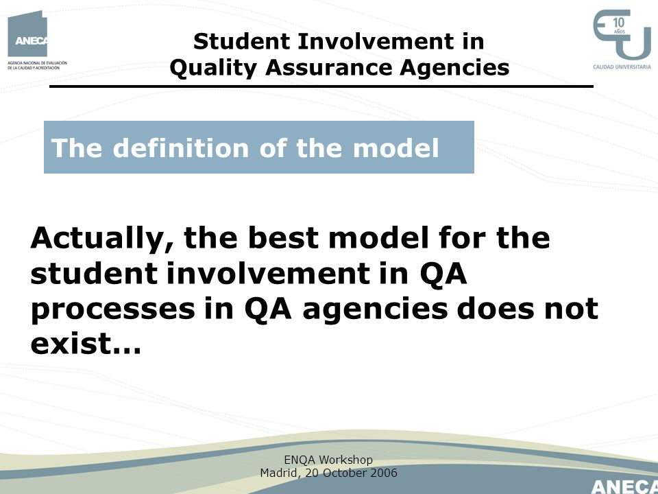 ENQA Workshop Madrid, 20 October 2006 Actually, the best model for the student involvement in QA processes in QA agencies does not exist… The definiti