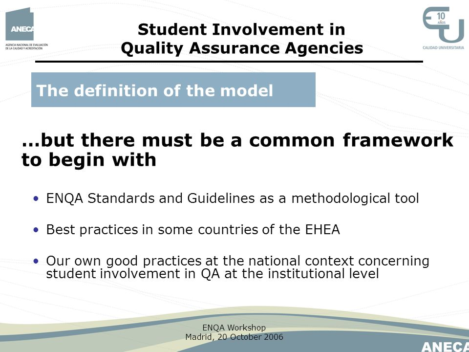 ENQA Workshop Madrid, 20 October 2006 …but there must be a common framework to begin with The definition of the model Student Involvement in Quality A