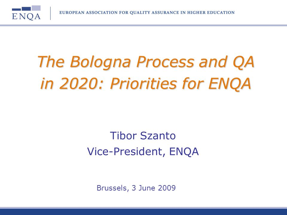 The Bologna Process and QA in 2020: Priorities for ENQA Tibor Szanto Vice-President, ENQA Brussels, 3 June 2009