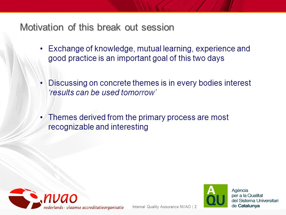 Internal Quality Assurance NVAO | 2 Motivation of this break out session Exchange of knowledge, mutual learning, experience and good practice is an important goal of this two days Discussing on concrete themes is in every bodies interest results can be used tomorrow Themes derived from the primary process are most recognizable and interesting
