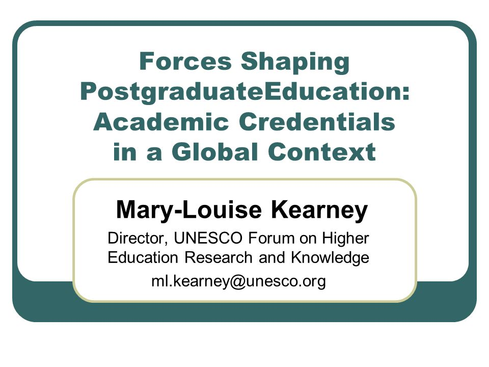 Forces Shaping PostgraduateEducation: Academic Credentials in a Global Context Mary-Louise Kearney Director, UNESCO Forum on Higher Education Research and Knowledge