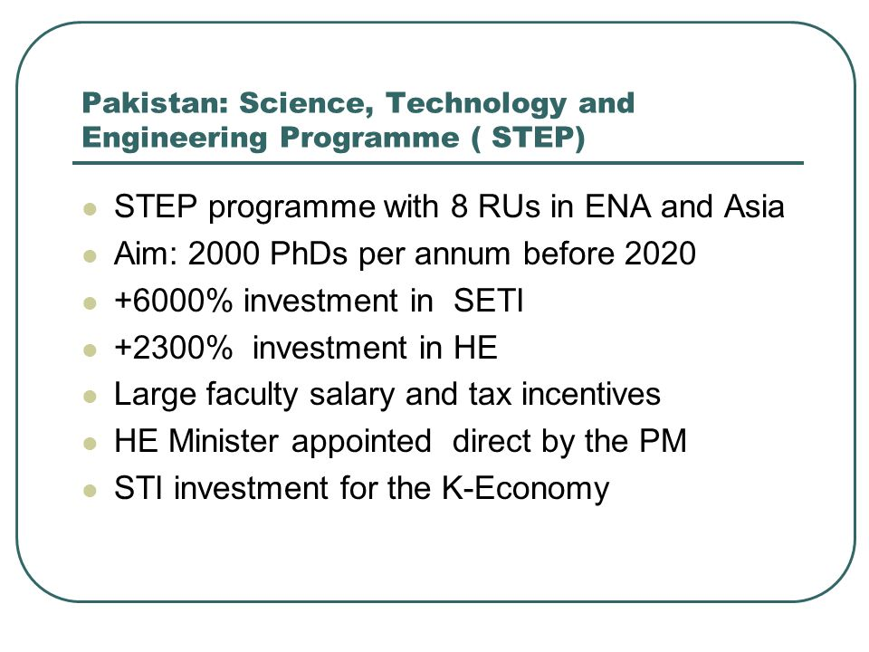 Pakistan: Science, Technology and Engineering Programme ( STEP) STEP programme with 8 RUs in ENA and Asia Aim: 2000 PhDs per annum before % investment in SETI +2300% investment in HE Large faculty salary and tax incentives HE Minister appointed direct by the PM STI investment for the K-Economy