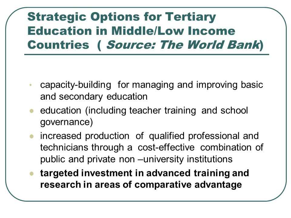 Strategic Options for Tertiary Education in Middle/Low Income Countries ( Source: The World Bank) capacity-building for managing and improving basic and secondary education education (including teacher training and school governance) increased production of qualified professional and technicians through a cost-effective combination of public and private non –university institutions targeted investment in advanced training and research in areas of comparative advantage