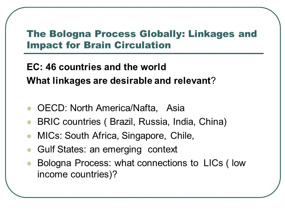 The Bologna Process Globally: Linkages and Impact for Brain Circulation EC: 46 countries and the world What linkages are desirable and relevant.