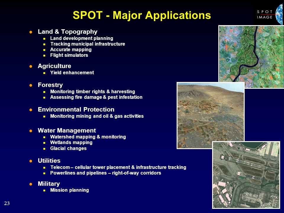 23 SPOT - Major Applications l Land & Topography n Land development planning n Tracking municipal infrastructure n Accurate mapping n Flight simulators l Agriculture n Yield enhancement l Forestry n Monitoring timber rights & harvesting n Assessing fire damage & pest infestation l Environmental Protection n Monitoring mining and oil & gas activities l Water Management n Watershed mapping & monitoring n Wetlands mapping n Glacial changes l Utilities n Telecom – cellular tower placement & infrastructure tracking n Powerlines and pipelines – right-of-way corridors l Military n Mission planning