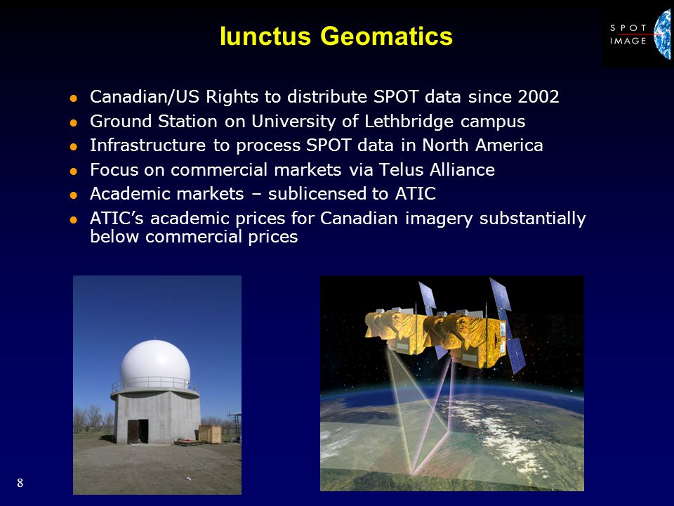 8 Iunctus Geomatics l Canadian/US Rights to distribute SPOT data since 2002 l Ground Station on University of Lethbridge campus l Infrastructure to process SPOT data in North America l Focus on commercial markets via Telus Alliance l Academic markets – sublicensed to ATIC l ATICs academic prices for Canadian imagery substantially below commercial prices