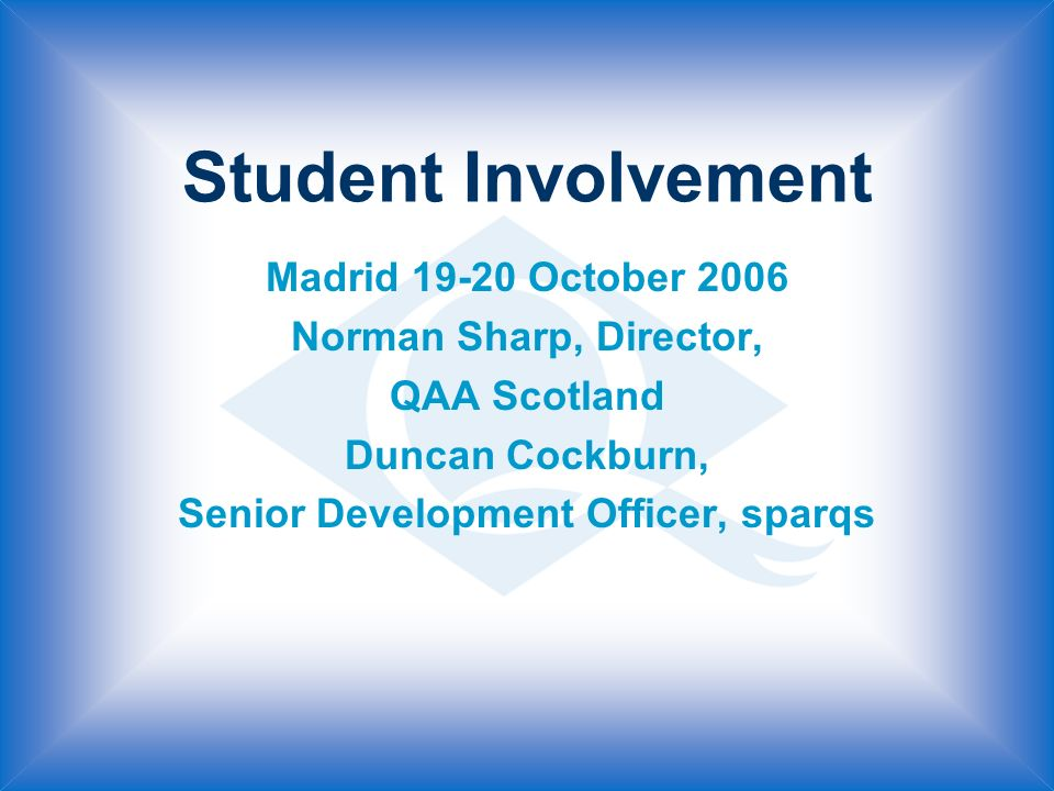 Student Involvement Madrid October 2006 Norman Sharp, Director, QAA Scotland Duncan Cockburn, Senior Development Officer, sparqs