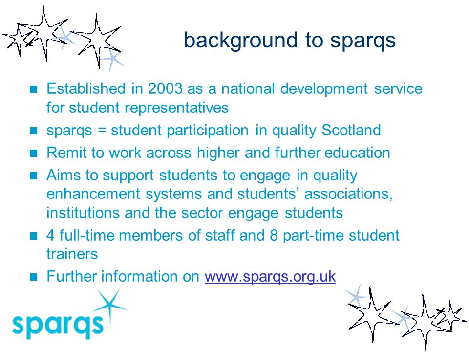 background to sparqs Established in 2003 as a national development service for student representatives sparqs = student participation in quality Scotland Remit to work across higher and further education Aims to support students to engage in quality enhancement systems and students associations, institutions and the sector engage students 4 full-time members of staff and 8 part-time student trainers Further information on