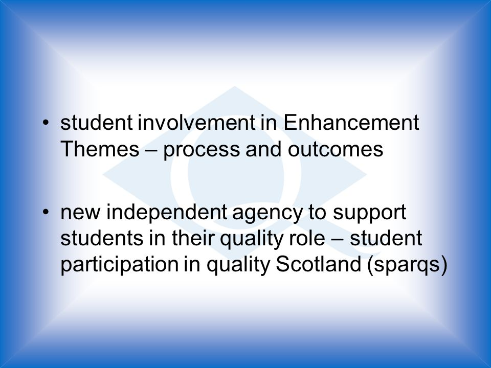 student involvement in Enhancement Themes – process and outcomes new independent agency to support students in their quality role – student participation in quality Scotland (sparqs)