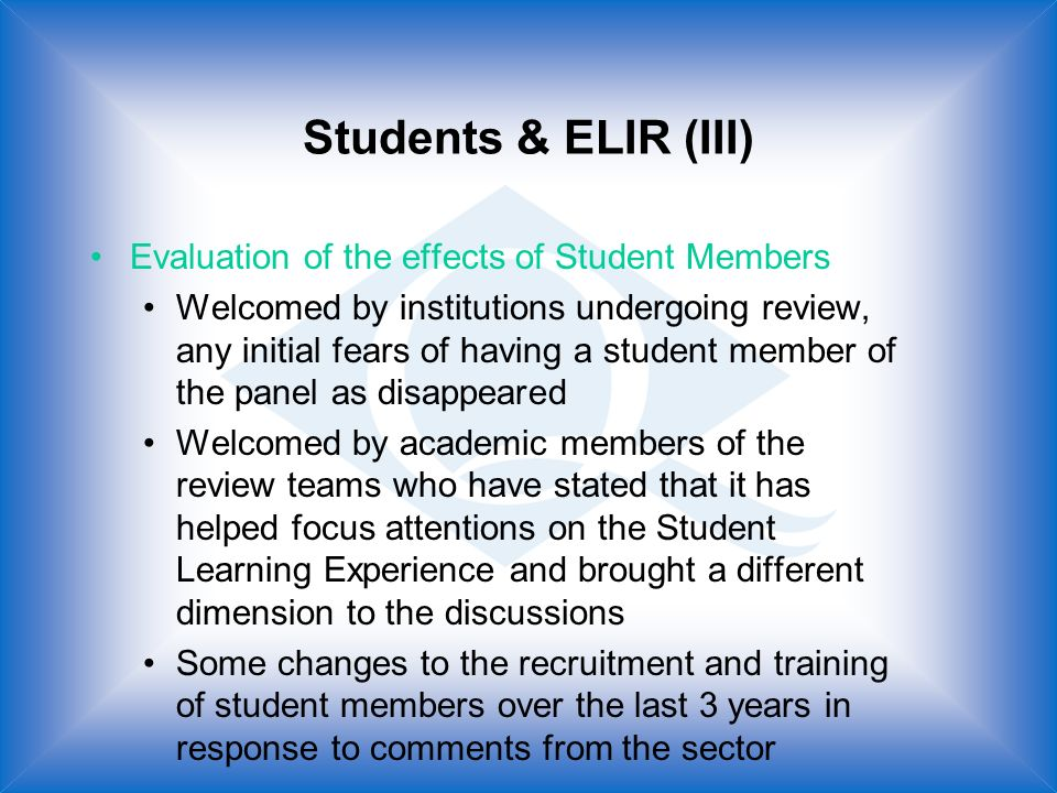 Students & ELIR (III) Evaluation of the effects of Student Members Welcomed by institutions undergoing review, any initial fears of having a student member of the panel as disappeared Welcomed by academic members of the review teams who have stated that it has helped focus attentions on the Student Learning Experience and brought a different dimension to the discussions Some changes to the recruitment and training of student members over the last 3 years in response to comments from the sector