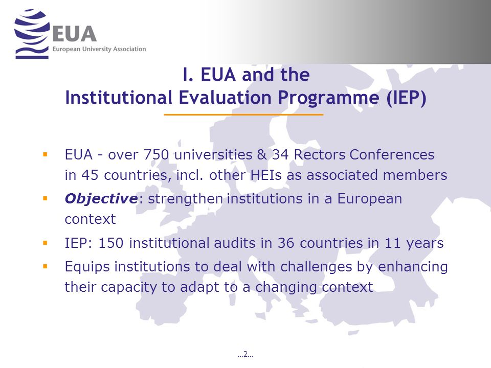 …2… I. EUA and the Institutional Evaluation Programme (IEP) EUA - over 750 universities & 34 Rectors Conferences in 45 countries, incl. other HEIs as