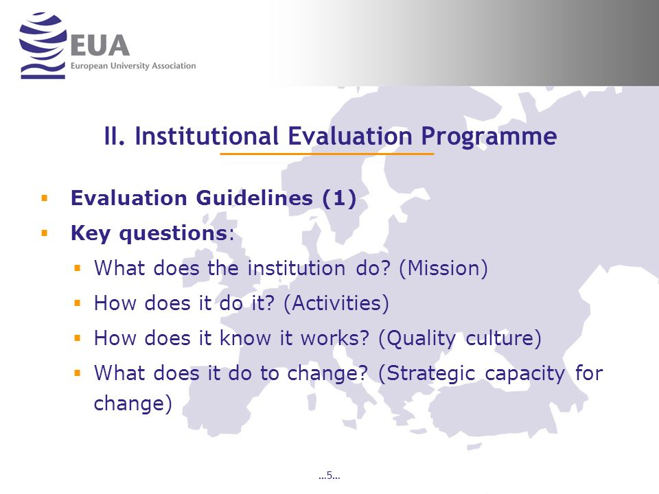 …5… II. Institutional Evaluation Programme Evaluation Guidelines (1) Key questions: What does the institution do? (Mission) How does it do it? (Activi