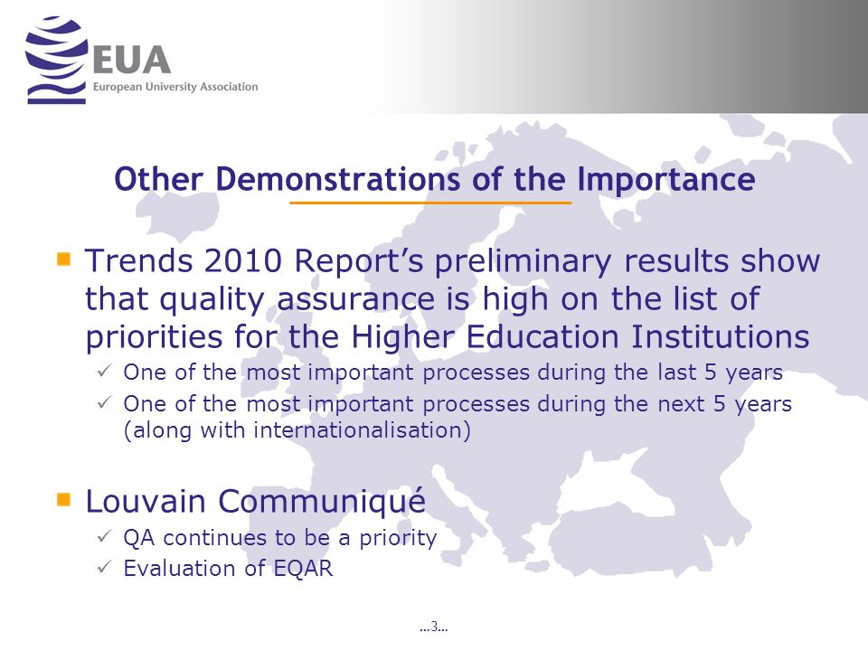 …3… Other Demonstrations of the Importance Trends 2010 Reports preliminary results show that quality assurance is high on the list of priorities for the Higher Education Institutions One of the most important processes during the last 5 years One of the most important processes during the next 5 years (along with internationalisation) Louvain Communiqué QA continues to be a priority Evaluation of EQAR