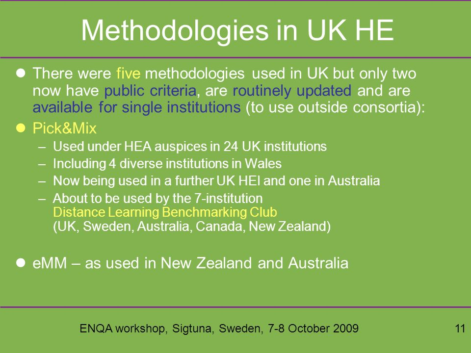 ENQA workshop, Sigtuna, Sweden, 7-8 October 200911 Methodologies in UK HE There were five methodologies used in UK but only two now have public criteria, are routinely updated and are available for single institutions (to use outside consortia): Pick&Mix –Used under HEA auspices in 24 UK institutions –Including 4 diverse institutions in Wales –Now being used in a further UK HEI and one in Australia –About to be used by the 7-institution Distance Learning Benchmarking Club (UK, Sweden, Australia, Canada, New Zealand) eMM – as used in New Zealand and Australia