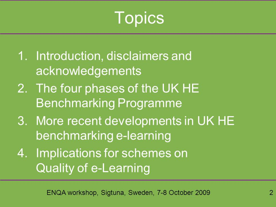 ENQA workshop, Sigtuna, Sweden, 7-8 October 20092 Topics 1.Introduction, disclaimers and acknowledgements 2.The four phases of the UK HE Benchmarking Programme 3.More recent developments in UK HE benchmarking e-learning 4.Implications for schemes on Quality of e-Learning