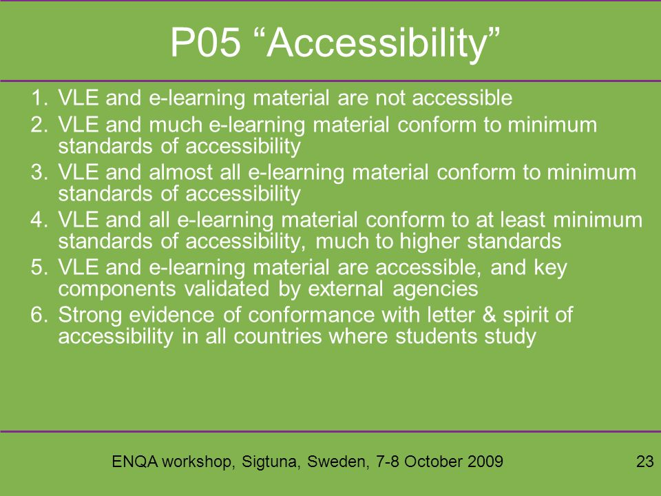 ENQA workshop, Sigtuna, Sweden, 7-8 October 200923 P05 Accessibility 1.VLE and e-learning material are not accessible 2.VLE and much e-learning material conform to minimum standards of accessibility 3.VLE and almost all e-learning material conform to minimum standards of accessibility 4.VLE and all e-learning material conform to at least minimum standards of accessibility, much to higher standards 5.VLE and e-learning material are accessible, and key components validated by external agencies 6.Strong evidence of conformance with letter & spirit of accessibility in all countries where students study
