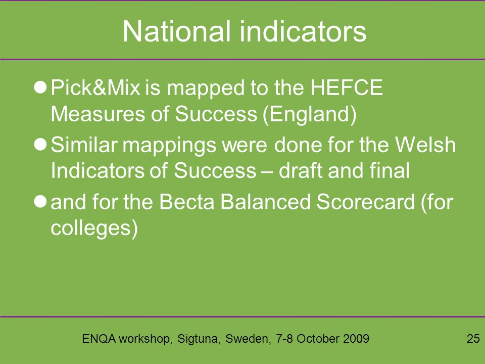 ENQA workshop, Sigtuna, Sweden, 7-8 October 200925 National indicators Pick&Mix is mapped to the HEFCE Measures of Success (England) Similar mappings were done for the Welsh Indicators of Success – draft and final and for the Becta Balanced Scorecard (for colleges)