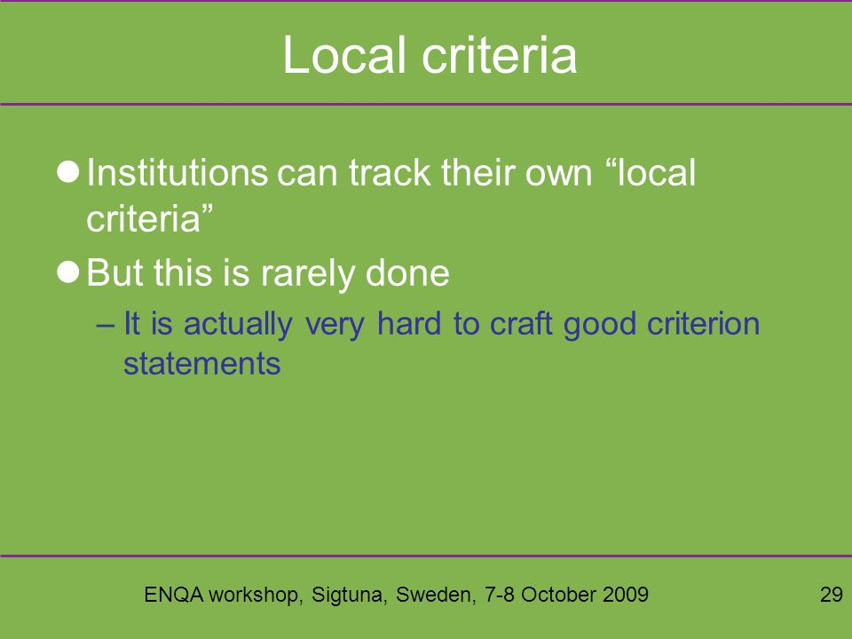 ENQA workshop, Sigtuna, Sweden, 7-8 October 200929 Local criteria Institutions can track their own local criteria But this is rarely done –It is actually very hard to craft good criterion statements
