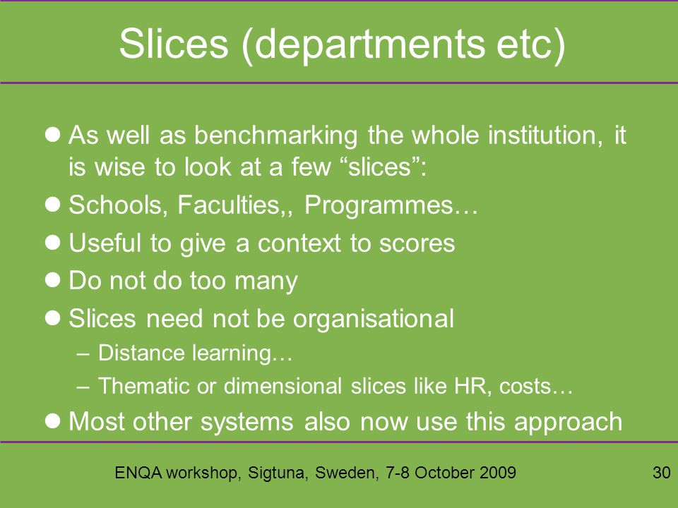 ENQA workshop, Sigtuna, Sweden, 7-8 October 200930 Slices (departments etc) As well as benchmarking the whole institution, it is wise to look at a few slices: Schools, Faculties,, Programmes… Useful to give a context to scores Do not do too many Slices need not be organisational –Distance learning… –Thematic or dimensional slices like HR, costs… Most other systems also now use this approach