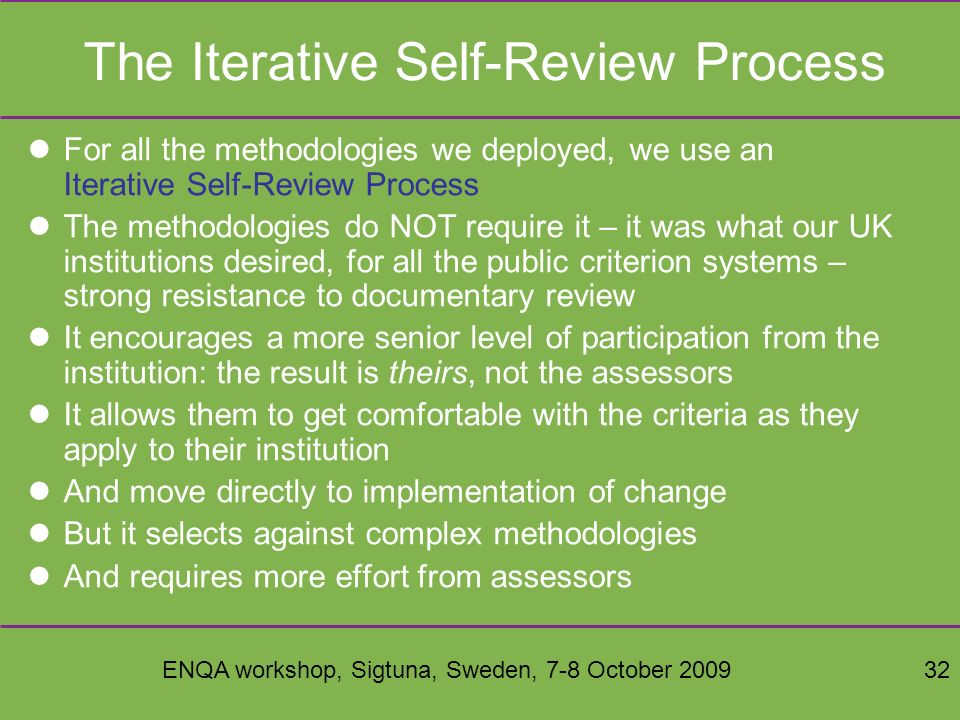ENQA workshop, Sigtuna, Sweden, 7-8 October 200932 The Iterative Self-Review Process For all the methodologies we deployed, we use an Iterative Self-Review Process The methodologies do NOT require it – it was what our UK institutions desired, for all the public criterion systems – strong resistance to documentary review It encourages a more senior level of participation from the institution: the result is theirs, not the assessors It allows them to get comfortable with the criteria as they apply to their institution And move directly to implementation of change But it selects against complex methodologies And requires more effort from assessors