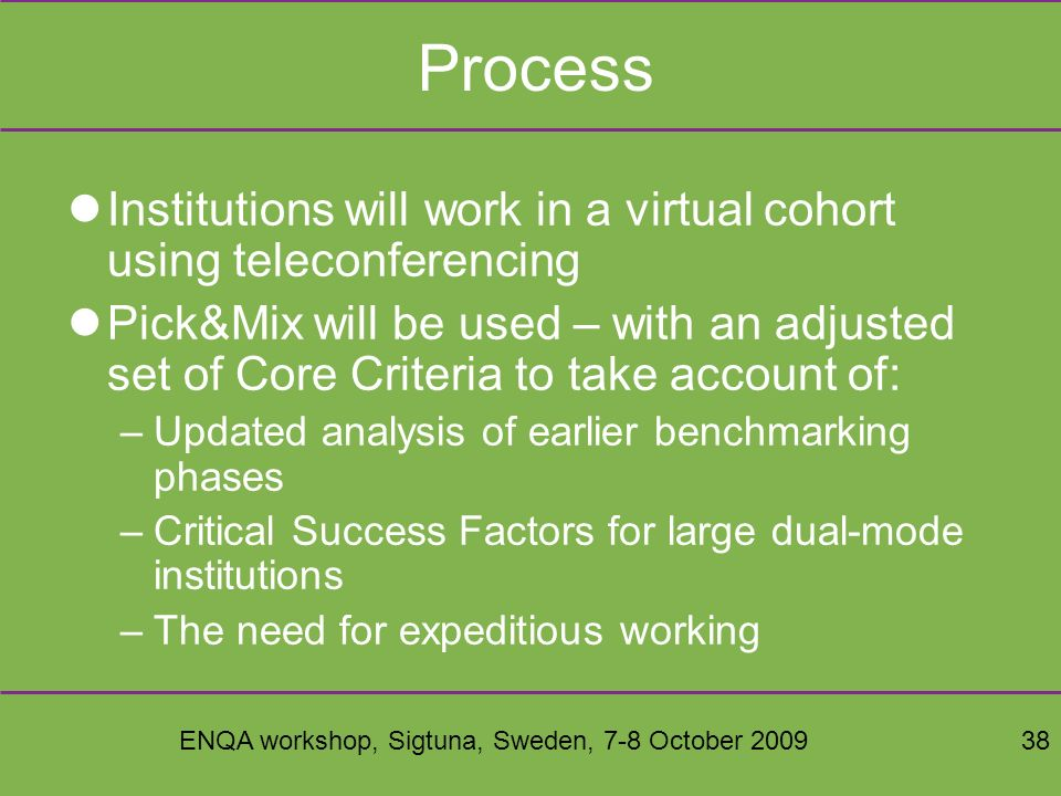 ENQA workshop, Sigtuna, Sweden, 7-8 October 200938 Process Institutions will work in a virtual cohort using teleconferencing Pick&Mix will be used – with an adjusted set of Core Criteria to take account of: –Updated analysis of earlier benchmarking phases –Critical Success Factors for large dual-mode institutions –The need for expeditious working
