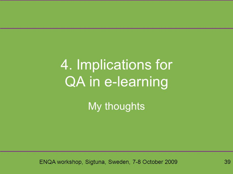 ENQA workshop, Sigtuna, Sweden, 7-8 October 200939 4. Implications for QA in e-learning My thoughts