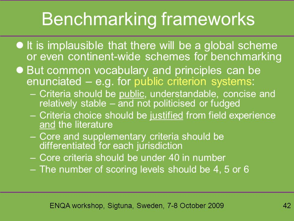 ENQA workshop, Sigtuna, Sweden, 7-8 October 200942 Benchmarking frameworks It is implausible that there will be a global scheme or even continent-wide schemes for benchmarking But common vocabulary and principles can be enunciated – e.g.