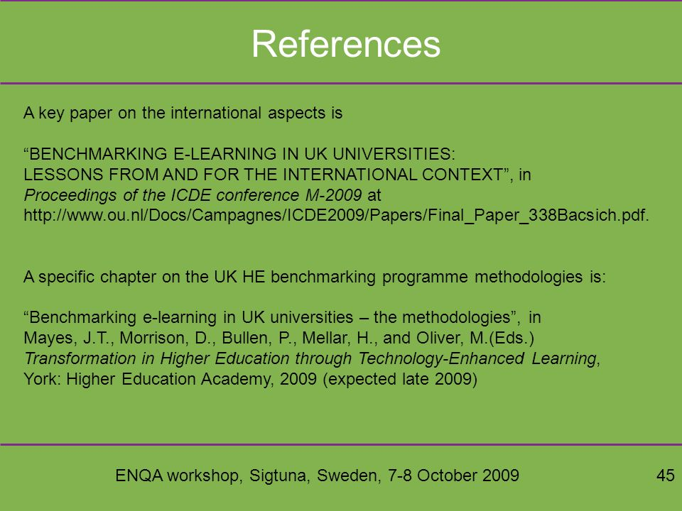 ENQA workshop, Sigtuna, Sweden, 7-8 October 200945 References A key paper on the international aspects is BENCHMARKING E-LEARNING IN UK UNIVERSITIES: LESSONS FROM AND FOR THE INTERNATIONAL CONTEXT, in Proceedings of the ICDE conference M-2009 at http://www.ou.nl/Docs/Campagnes/ICDE2009/Papers/Final_Paper_338Bacsich.pdf.