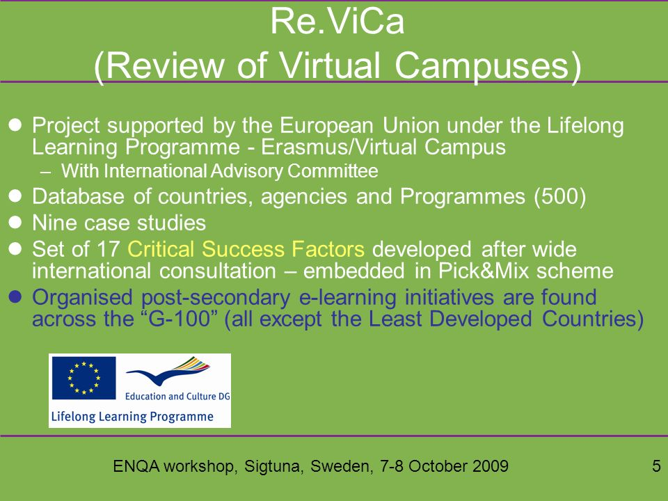 ENQA workshop, Sigtuna, Sweden, 7-8 October 200926 Comparative work A databank of scores from 10 HEIs is public in anonymous form Because each criterion is stable in concept, longitudinal comparisons (across time) are also possible –Old criteria are withdrawn if no longer relevant and new criteria introduced (e.g for Web 2.0 and work-based learning) –Several HEIs have done re-benchmarking