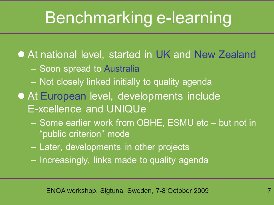 ENQA workshop, Sigtuna, Sweden, 7-8 October 20097 Benchmarking e-learning At national level, started in UK and New Zealand –Soon spread to Australia –Not closely linked initially to quality agenda At European level, developments include E-xcellence and UNIQUe –Some earlier work from OBHE, ESMU etc – but not in public criterion mode –Later, developments in other projects –Increasingly, links made to quality agenda