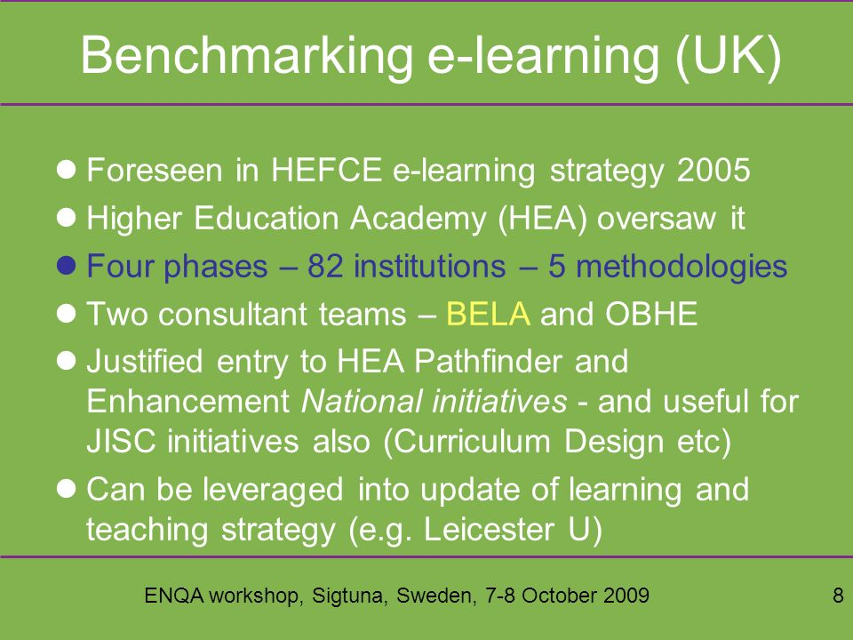 ENQA workshop, Sigtuna, Sweden, 7-8 October 20098 Benchmarking e-learning (UK) Foreseen in HEFCE e-learning strategy 2005 Higher Education Academy (HEA) oversaw it Four phases – 82 institutions – 5 methodologies Two consultant teams – BELA and OBHE Justified entry to HEA Pathfinder and Enhancement National initiatives - and useful for JISC initiatives also (Curriculum Design etc) Can be leveraged into update of learning and teaching strategy (e.g.