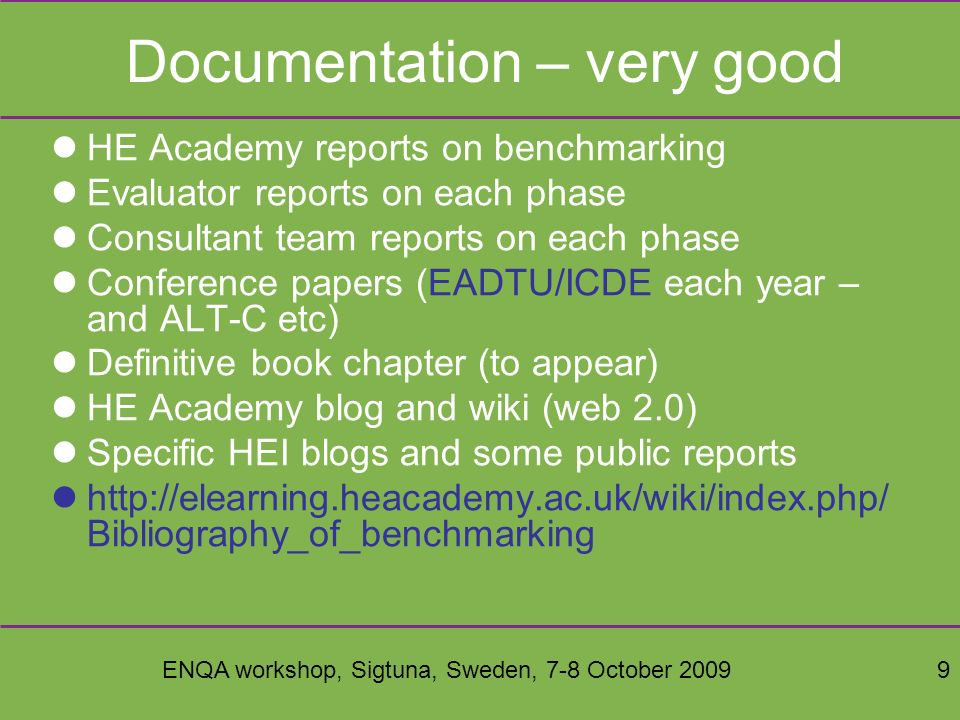 ENQA workshop, Sigtuna, Sweden, 7-8 October 20099 Documentation – very good HE Academy reports on benchmarking Evaluator reports on each phase Consultant team reports on each phase Conference papers (EADTU/ICDE each year – and ALT-C etc) Definitive book chapter (to appear) HE Academy blog and wiki (web 2.0) Specific HEI blogs and some public reports http://elearning.heacademy.ac.uk/wiki/index.php/ Bibliography_of_benchmarking