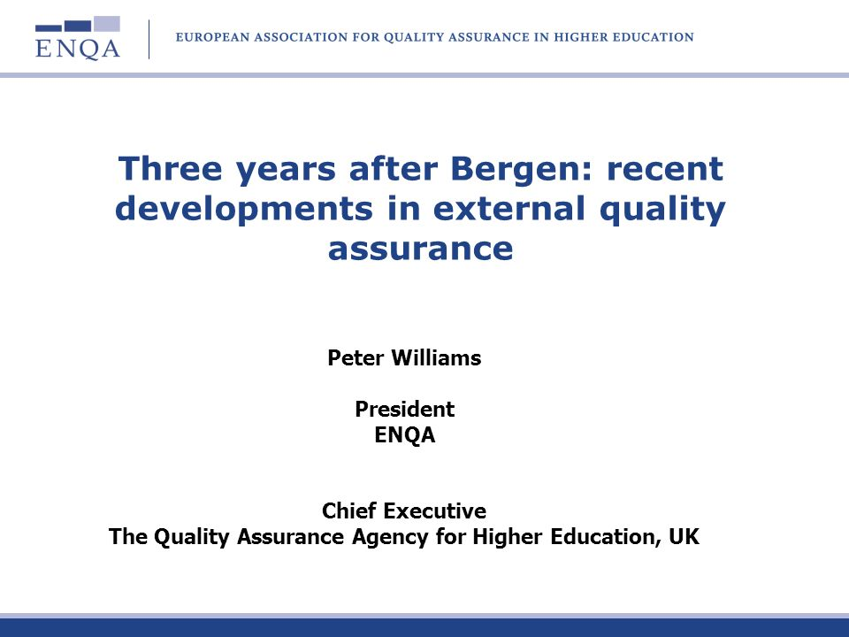 Three years after Bergen: recent developments in external quality assurance Peter Williams President ENQA Chief Executive The Quality Assurance Agency for Higher Education, UK