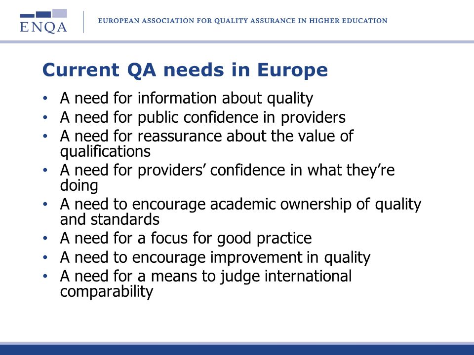 Current QA needs in Europe A need for information about quality A need for public confidence in providers A need for reassurance about the value of qu