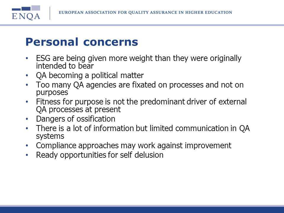 Personal concerns ESG are being given more weight than they were originally intended to bear QA becoming a political matter Too many QA agencies are fixated on processes and not on purposes Fitness for purpose is not the predominant driver of external QA processes at present Dangers of ossification There is a lot of information but limited communication in QA systems Compliance approaches may work against improvement Ready opportunities for self delusion