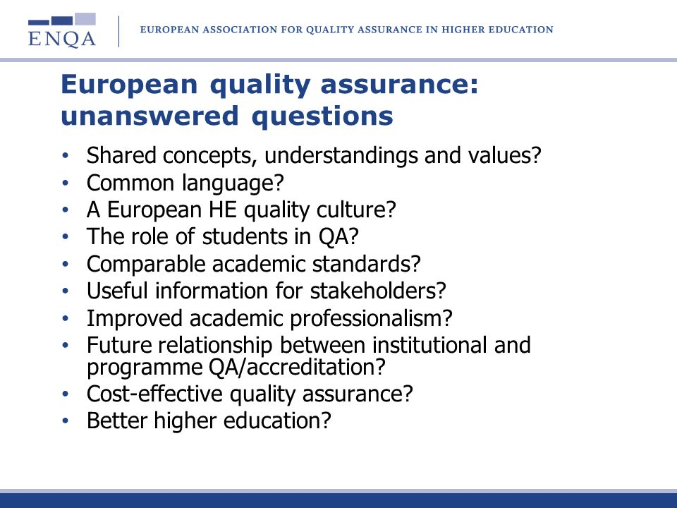 European quality assurance: unanswered questions Shared concepts, understandings and values? Common language? A European HE quality culture? The role