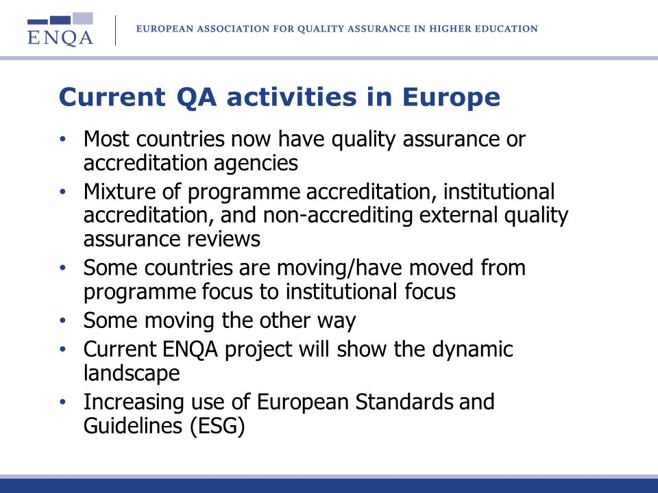 European standards and guidelines (ESG) drafted by ENQA in consultation with EUA, EURASHE and ESIB approved by the Bologna ministerial conference in Bergen in 2005 consist of ESG for internal QA within HEIs (Part 1) ESG for the external QA of higher education (Part 2) ESG for external QA agencies (Part 3)
