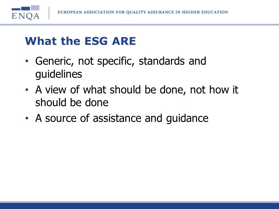 What the ESG are NOT: Prescriptive A checklist A compendium of detailed procedures A European quality assurance system