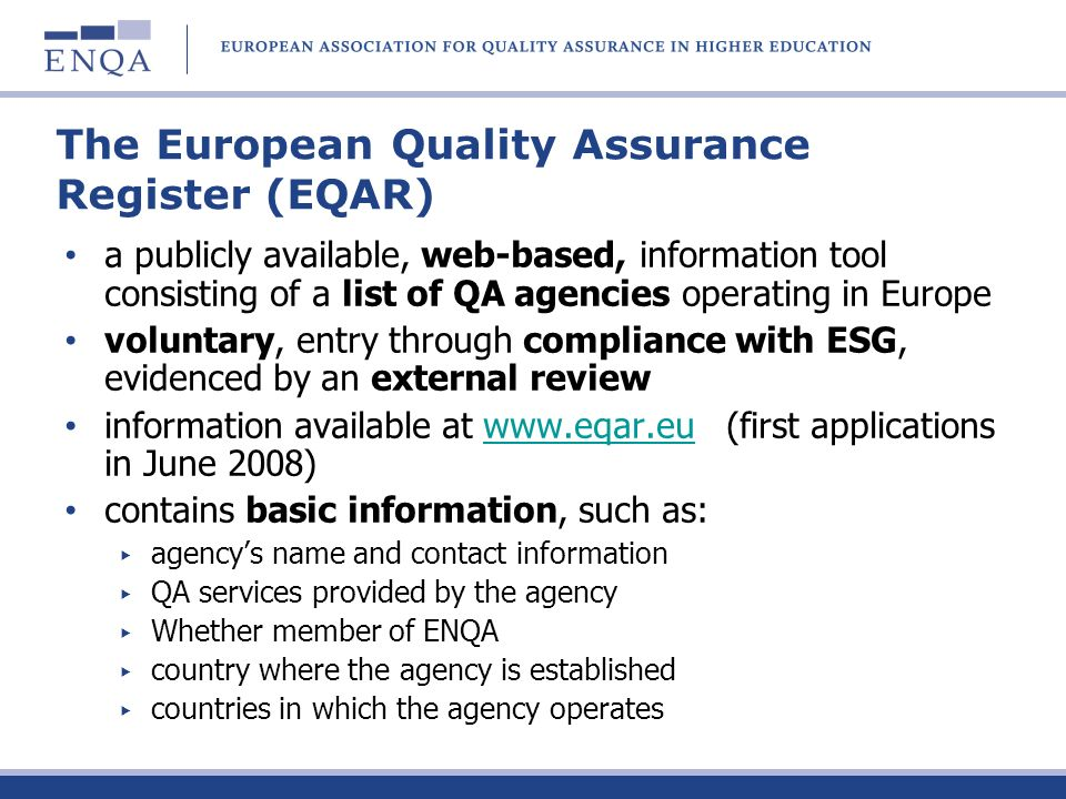 The European Quality Assurance Register (EQAR) a publicly available, web-based, information tool consisting of a list of QA agencies operating in Europe voluntary, entry through compliance with ESG, evidenced by an external review information available at www.eqar.eu (first applications in June 2008)www.eqar.eu contains basic information, such as: agencys name and contact information QA services provided by the agency Whether member of ENQA country where the agency is established countries in which the agency operates