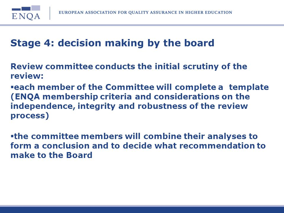 Stage 4: decision making by the board Review committee conducts the initial scrutiny of the review: each member of the Committee will complete a template (ENQA membership criteria and considerations on the independence, integrity and robustness of the review process) the committee members will combine their analyses to form a conclusion and to decide what recommendation to make to the Board
