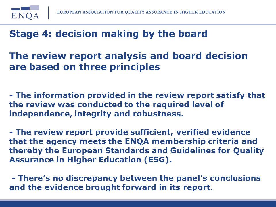 Stage 4: decision making by the board The review report analysis and board decision are based on three principles - The information provided in the review report satisfy that the review was conducted to the required level of independence, integrity and robustness.
