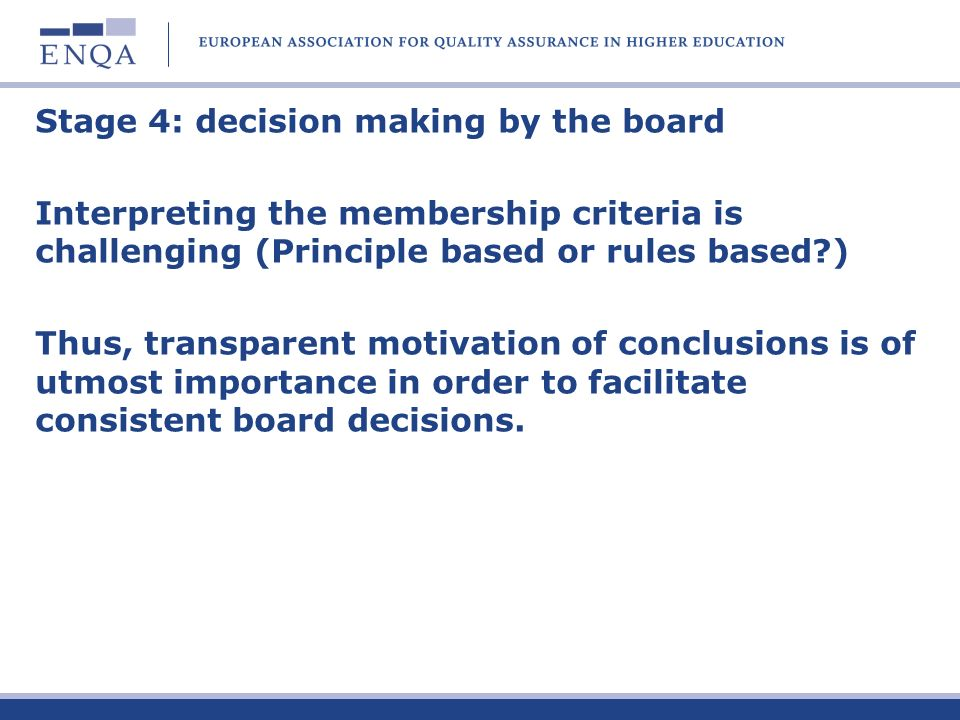 Stage 4: decision making by the board Interpreting the membership criteria is challenging (Principle based or rules based ) Thus, transparent motivation of conclusions is of utmost importance in order to facilitate consistent board decisions.