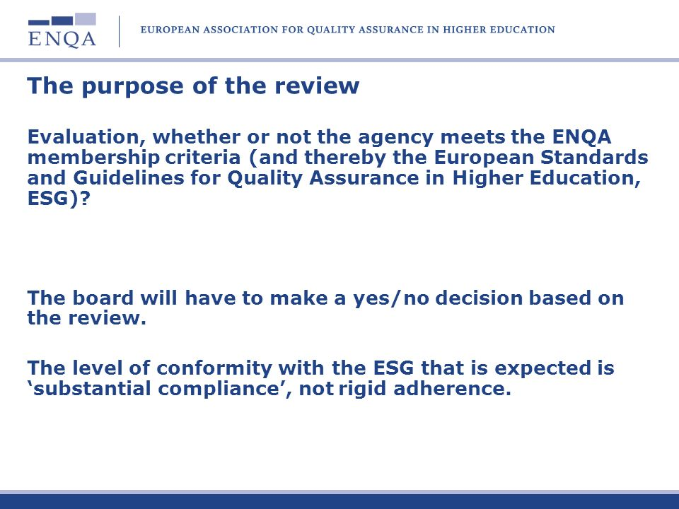 The purpose of the review Evaluation, whether or not the agency meets the ENQA membership criteria (and thereby the European Standards and Guidelines for Quality Assurance in Higher Education, ESG).