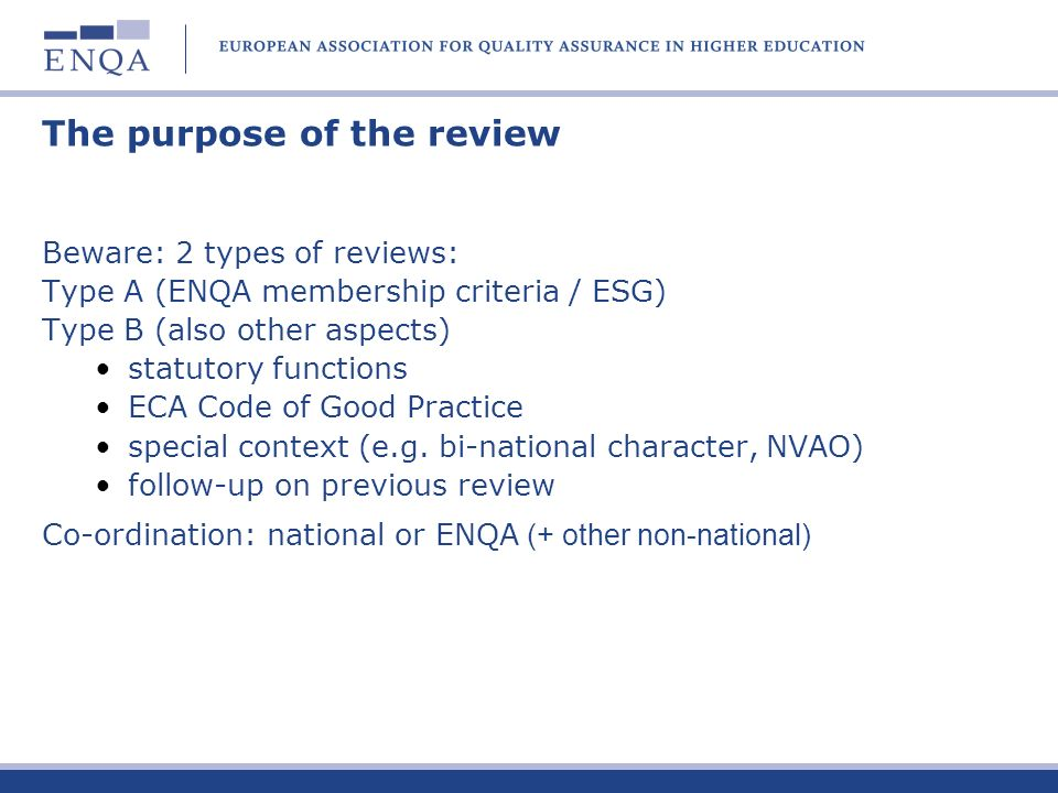 The review is based on three principles - The review is an evidence-based process carried out through peer review; -The information provided by the Agency is assumed to be factually correct unless other evidence points to the contrary; -The review is a process of verification of the information provided in the self-evaluation and other documentation and the exploration of any matters which are omitted from that documentation; - The level of conformity with the ESG that is expected is substantial compliance, not rigid adherence.