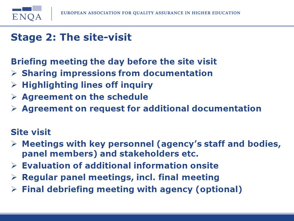 Stage 2: The site-visit Briefing meeting the day before the site visit Sharing impressions from documentation Highlighting lines off inquiry Agreement on the schedule Agreement on request for additional documentation Site visit Meetings with key personnel (agencys staff and bodies, panel members) and stakeholders etc.