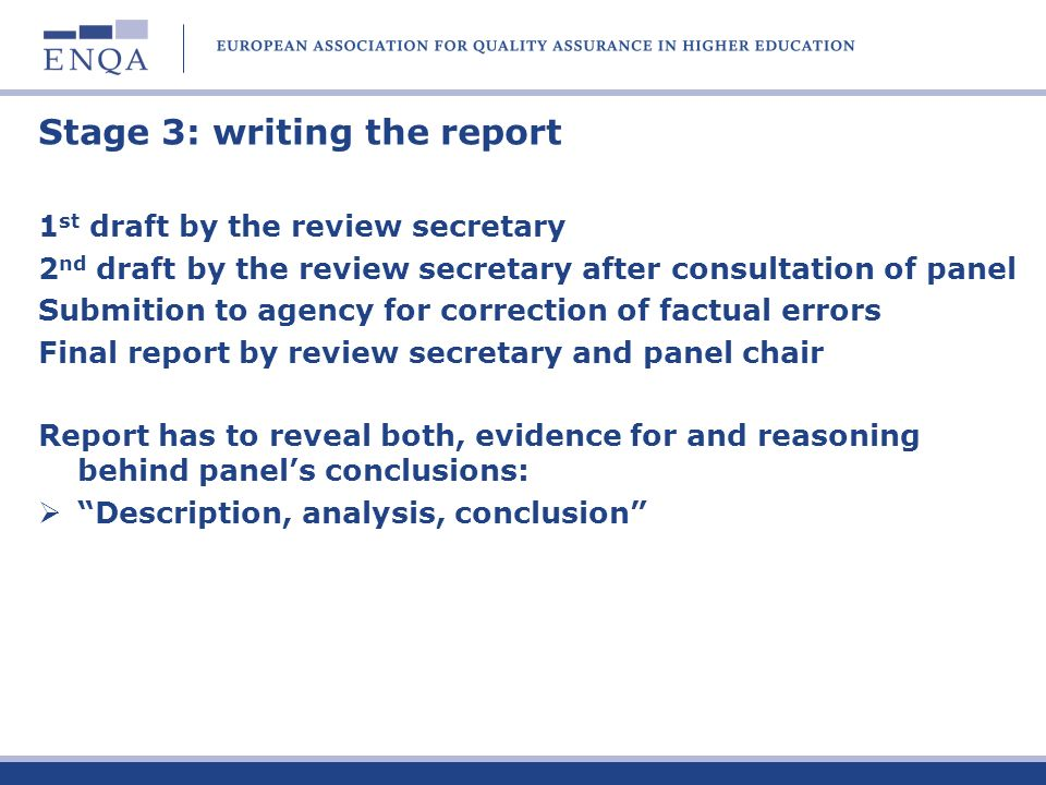 Stage 3: writing the report 1 st draft by the review secretary 2 nd draft by the review secretary after consultation of panel Submition to agency for correction of factual errors Final report by review secretary and panel chair Report has to reveal both, evidence for and reasoning behind panels conclusions: Description, analysis, conclusion