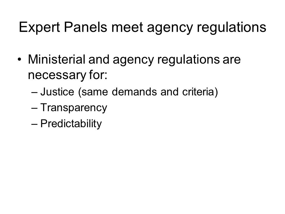 Expert Panels meet agency regulations Ministerial and agency regulations are necessary for: –Justice (same demands and criteria) –Transparency –Predic